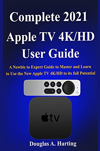 Complete 2021 Apple TV 4k/HD User Guide: A Newbie to Expert Guide to Master and Learn to Use the New Apple TV 4K/HD to its full Potential