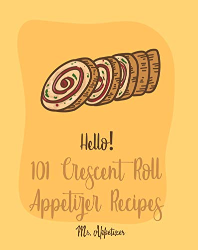 Hello! 101 Crescent Roll Appetizer Recipes: Best Crescent Roll-Up Cookbook Ever For...