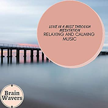 Love In A Mist Through Meditation - Relaxing And Calming Music