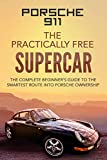 Porsche 911; The Practically Free Supercar: The complete beginner's guide to the smartest route into Porsche ownership (Practically Free Porsche Book 1) (English Edition)
