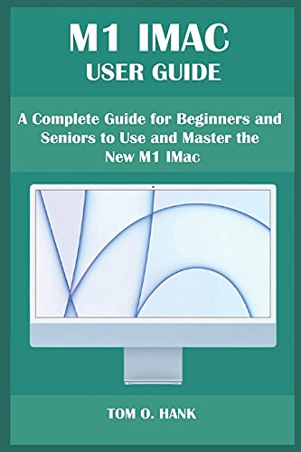M1 IMAC USER GUIDE: A Complete Guide for Beginners and Seniors to Use and Master the New M1 IMac