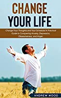 Change Your Life: Change Your Thoughts and Your Schedule! A Practical Guide to Conquering Anxiety, Depression, Obsessiveness, and Anger.
