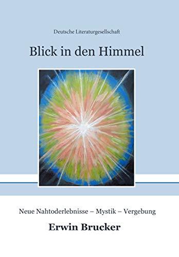 Blick in den Himmel: Neue Nahtoderlebnisse – Mystik – Vergebung (German Edition)