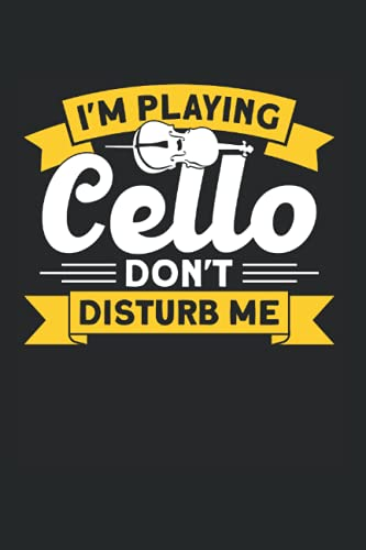 I'm Playing Cello Don't Disturb Me: Instrument & Cellist Notebook 6'x 9' Classical Musician Gift For Cello