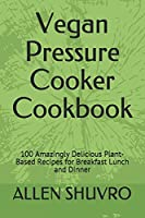 Vegan Pressure Cooker Cookbook: 100 Amazingly Delicious Plant-Based Recipes for Breakfast Lunch and Dinner