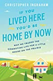 If You Lived Here Youd Be Home By Now: Why We Traded the Commuting Life for a Little House on the Prairie