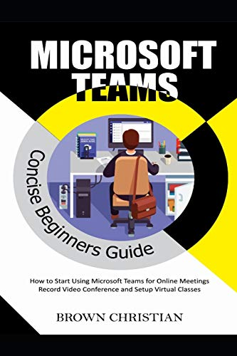 MICROSOFT TEAMS CONCISE BEGINNERS GUIDE: How to start using Microsoft Teams for Online Meetings, Record video conference and Setup Virtual Classes