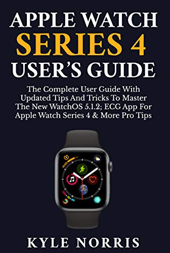 APPLE WATCH SERIES 4 USER'S GUIDE: The Complete User Guide With Updated Tips and Tricks to Master The New WatchOS 5.1.2 With ECG App for Apple Watch Series ... Pro Tips (2019 Edition) (English Edition)