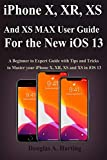 iPhone X, XR, XS and XS Max User Guide for the New iOS 13: A Beginner to Expert Guide with Tips and Tricks to Master your iPhone X, XR, XS and XS in iOS 13
