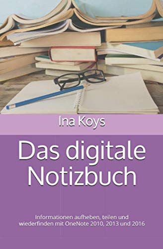 Das digitale Notizbuch: Informationen aufheben, teilen und wiederfinden mit OneNote 2010, 2013 und 2016 (kurz & knackig, Band 9)