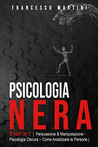 Psicologia Nera: 3 libri in 1 |Persuasione & Manipolazione - Psicologia Oscura - Analizzare le Persone| Le Tecniche segrete della Psicologia. Come persuadere, influenzare ed analizzare le persone