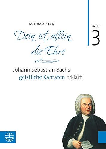 Bach-Kantaten / Dein ist allein die Ehre: Johann Sebastian Bachs geistliche Kantaten erklärt