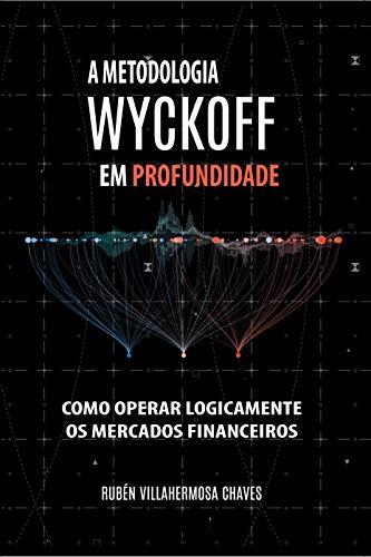 A Metodologia Wyckoff em Profundidade: Como operar lógicamente os mercados financeiros (Curso de Trading e Investimento: Análise Técnica Avançada Livro 1)