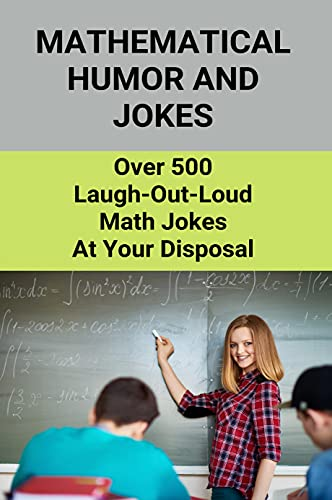 Mathematical Humor And Jokes: Over 500 Laugh-Out-Loud Math Jokes At Your Disposal: Funny Joke About Math (English Edition)