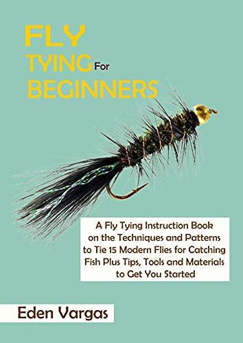 Fly Tying for Beginners: A Fly Tying Instruction Book on the Techniques and Patterns to Tie 15 Modern Flies for Catching Fish Plus Tips, Tools and Materials to Get You Started (English Edition)