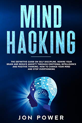 Mind Hacking: The Definitive Guide on Self Discipline. Rewire Your Brain and Reduce Anxiety through Emotional Intelligence and Positive Thinking. How to Change Your Mind and Stop Overthinking