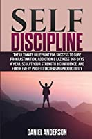 Self Discipline: The Ultimate Blueprint for Success to Cure Procrastination, Addiction & Laziness 365 days a year. Sculpt your Strength & Confidence, and Finish Every Project Increasing Productivity