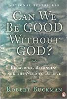 Can We be Good Without God? : Behaviour, Belonging and the Need to Believe