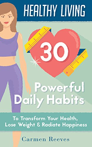 Healthy Living: 30 Powerful Daily Habits to Transform Your Health, Lose Weight & Radiate Happiness (Healthy Habits, Weight Loss, Motivation, Healthy Lifestyle) by [Carmen Reeves]