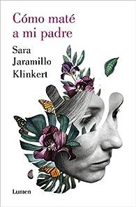 Cómo maté a mi padre par Sara Jaramillo Klinkert