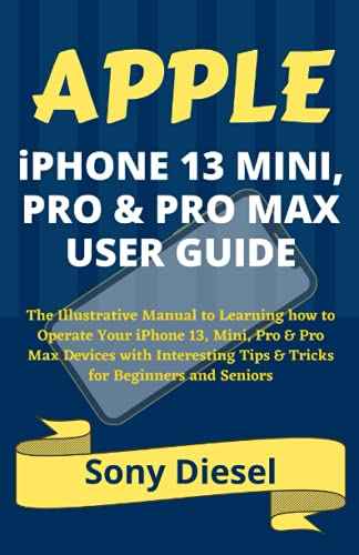 APPLE iPHONE 13 MINI, PRO & PRO MAX USER GUIDE: The Illustrative Manual to Learning how to Operate Your iPhone 13, Mini, Pro & Pro Max Devices with Interesting Tips & Tricks for Beginners and Seniors