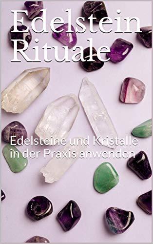 Edelstein Rituale: Edelsteine und Kristalle in der Praxis anwenden