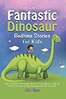 Fantastic Dinosaur Bedtime Stories for Kids: Best Mindfulness Meditations Stories for Kids Ages 2-6 with All Kinds of Dinosaurs to Help Fall Asleep and Feel Calm Now