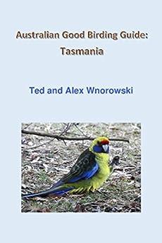 Australian Good Birding Guide: Tasmania by [Ted Wnorowski, Alex Wnorowski]