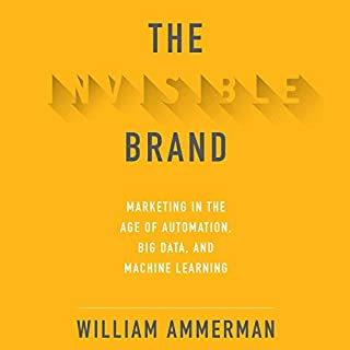 The Invisible Brand     Marketing in the Age of Automation, Big Data, and Machine Learning              By:                                                                                                                                 William Ammerman                               Narrated by:                                                                                                                                 Jason Culp                      Length: 8 hrs and 48 mins     Not rated yet     Overall 0.0