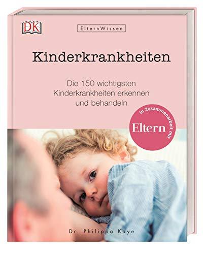 Eltern-Wissen. Kinderkrankheiten: Die 150 wichtigsten Kinderkrankheiten erkennen und behandeln. In Zusammenarbeit mit ELTERN