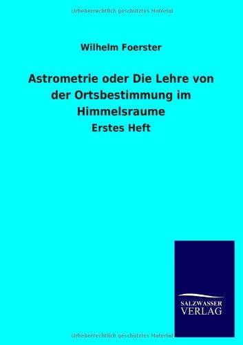 Astrometrie oder Die Lehre von der Ortsbestimmung im Himmelsraume: Erstes Heft
