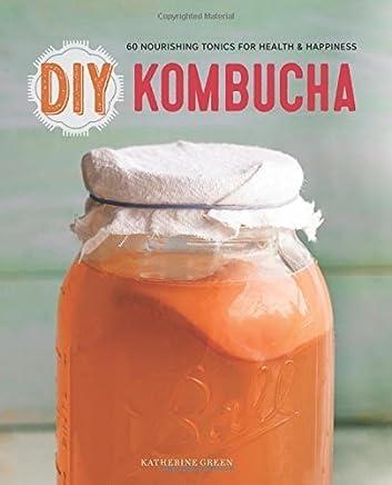 DIY Kombucha: 60 Nourishing Homemade Tonics for Health and Happiness by Green, Katherine (2015) Paperback