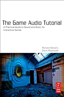 The Game Audio Tutorial: A Practical Guide to Creating and Implementing Sound and Music for Interactive Games (English Edi...