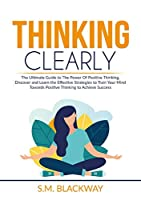 Thinking Clearly: The Ultimate Guide to The Power Of Positive Thinking, Discover and Learn the Effective Strategies to Train Your Mind Towards Positive Thinking to Achieve Success