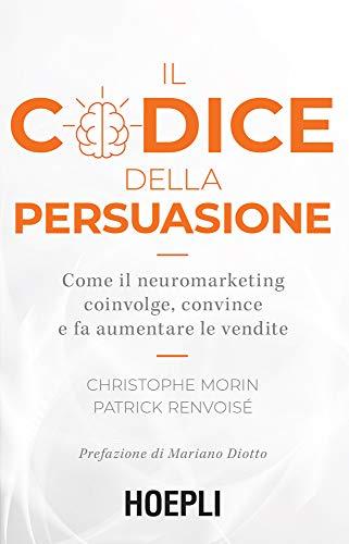Il codice della persuasione: Come il neuromarketing coinvolge, convince e fa aumentare le vendite