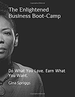 The Enlightened Business Boot-Camp: Do What You Love. Earn What You Want.