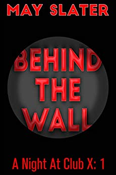 Behind The Wall (A Night At Club X Book 1) by [May Slater]