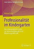 Professionalitat im Kindergarten: Eine ethnographische Studie zur Elementarpadagogik in der Migrationsgesellschaft (Kinder, Kindheiten und Kindheitsforschung) (German Edition) by Melanie Kuhn(2012-10-21)