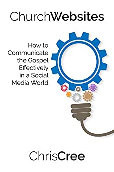 Church Websites: How to Communicate the Gospel Effectively in a Social Media World by [Chris Cree]