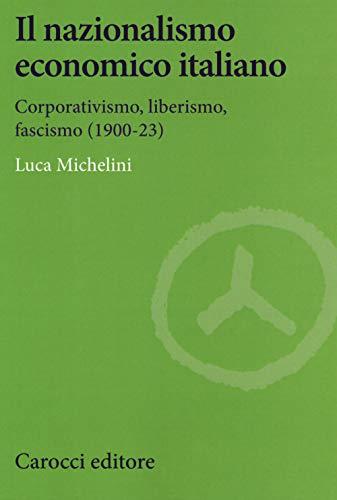 Il nazionalismo economico italiano. Corporativismo, liberismo, fascismo