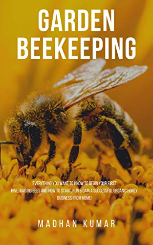 GARDEN BEEKEEPING: Everything You Want to Know to Begin your First Hive, Raising Bees and How to Start, Run & Gain a Successful Organic Honey Business From Home!