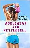 Adelgazar  con KETTLEBELL: Un método de entrenamiento de 7 pasos potente y simple bajar de peso rápido y sin dieta (ADELGAZAR PARA SIEMPRE nº 10)
