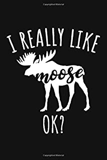 I Really Like Moose Ok?: Cute Journal For Moose Lover Who Loves Stuffed Moose - Funny Notebook For Deer Lovers Who Love Deer Decor - Lovely Textbook ... Who Love Alces And Shets - Hunters Wildlife