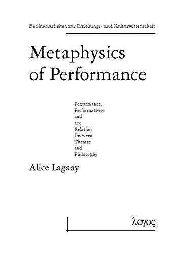 Metaphysics of Performance. Performance, Performativity and the Relation Between Theatre and Philosophy (Berliner Arbeiten zur Erziehungs- und Kulturwissenschaft, Band 7)