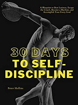 30 Days to Self-Discipline: A Blueprint to Bust Laziness, Escape the Couch, Become a Machine, and Accomplish Your Every Goal (Practical Self-Discipline 2.ed) (Live a Disciplined Life Book 9) by [Peter Hollins]