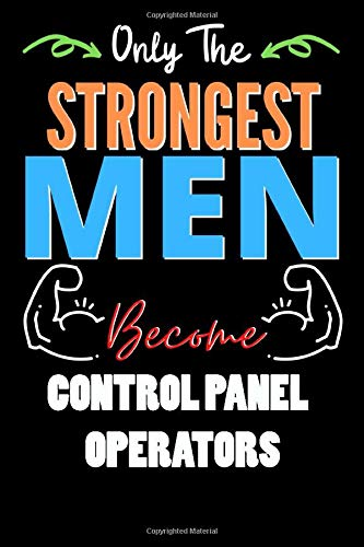Only The Strongest Man Become CONTROL PANEL OPERATORS - Funny CONTROL PANEL OPERATORS Notebook & Journal For Fathers Day & Christmas Or Birthday: ... 120 Pages, 6x9, Soft Cover, Matte Finish
