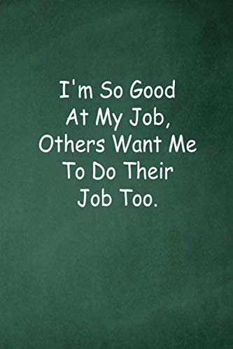 I'm So Good At My Job, Others Want Me To Do Their Job Too.: Employee Appreciation Gift - Motivational Gifts - Work Christmas Gifts For Staff - Notebooks for shool - Lined Blank Notebook Journal