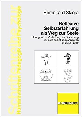 Reflexive Selbsterfahrung als Weg zur Seele: Übungen zur Vertiefung der Beziehung zu sich selbst, zum Anderen und zur Natur (Schriftenreihe zur Humanistischen Pädagogik und Psychologie)