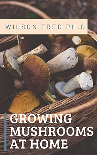 Growing Mushrooms at Home : The Ultimate Guide To Growing Psilocybin Mushrooms (English Edition)