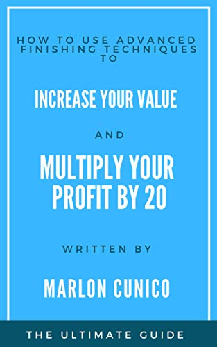 How to use advanced  Finishing techniques to INCREASE YOUR VALUE AND MULTIPLY YOUR  PROFIT BY 20: The ultimate guide (English Edition)